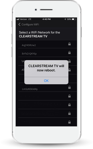 Select your Home WiFi network to connect the ClearStream TV, and enter your home WiFi password. The ClearStream TV will reboot to finalize the WiFi Setup process. Select OK and wait for the status light to turn green on the ClearStream TV device.