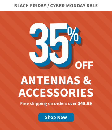 Black Friday / Cyber Monday - 35% off Antennas & Accessories! Free shipping on order over $49.99. Shop now!