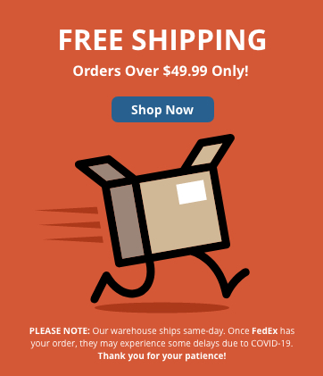 Free shipping on orders over $49.99! Please Note:</strong> Our warehouse ships same-day. Once FedEx has your order, they may experience delays due to COVID-19. Thank you for your patience!