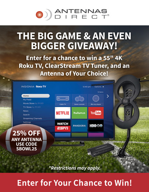 "The Big Game & an Even Bigger Giveaway! Enter for a chance to win a 55"" 4K Roku TV, ClearStream TV Tuner, and an Antenna of Your Choice! Save 25% on Any Antenna - Use Code SBOWL25. Restrictions may apply."