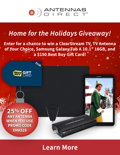 "Home for the Holidays Giveaway! Enter for a chance to win a ClearStream TV, TV Antenna of Your Choice, Samsung Galaxy Tab A 10.1"" 16GB, and a $150 Best Buy Gift Card! Discount Code - 25% off any antenna when you use promo code XMAS25"